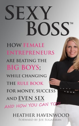 Sexy Boss: How Female Entrepreneurs Are Beating The Big Boys; While Changing The Rule Book For Money, Success and Even Sex and How You Can Too.