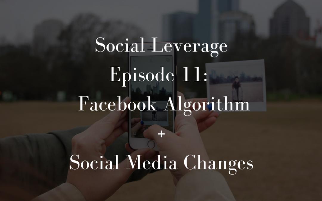 Social Leverage: Episode 11 – Facebook Algorithm + Social Media Changes